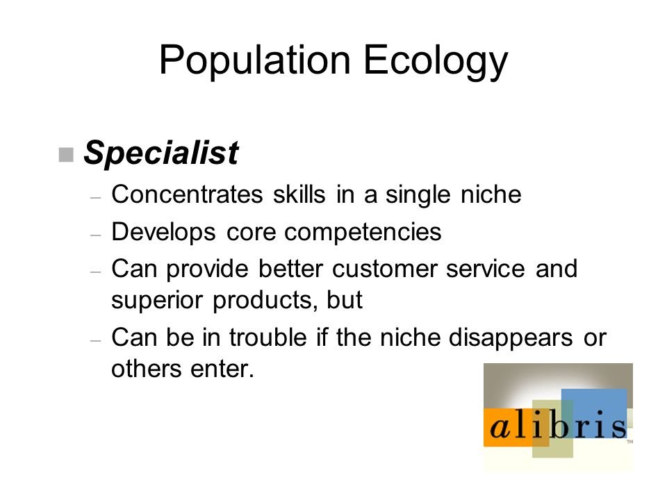 Population Ecology n Specialist – Concentrates skills in a single niche – Develops core competencies – Can provide better customer service and superior products, but – Can be in trouble if the niche disappears or others enter.