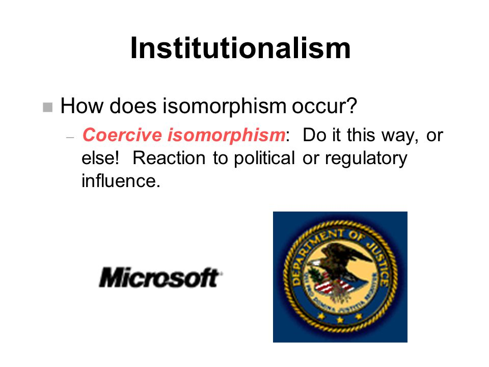 Institutionalism n How does isomorphism occur. – Coercive isomorphism: Do it this way, or else.