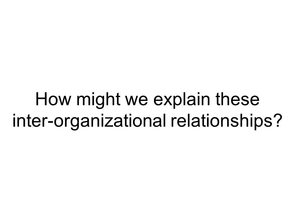 How might we explain these inter-organizational relationships