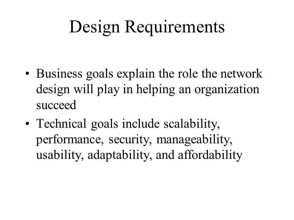Design Requirements Business goals explain the role the network design will play in helping an organization succeed Technical goals include scalability, performance, security, manageability, usability, adaptability, and affordability
