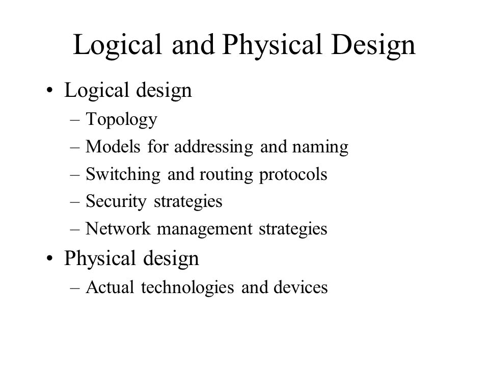 Logical and Physical Design Logical design –Topology –Models for addressing and naming –Switching and routing protocols –Security strategies –Network management strategies Physical design –Actual technologies and devices