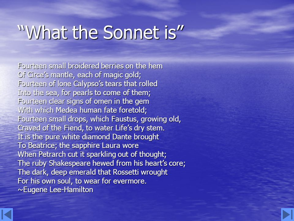 What the Sonnet is Fourteen small broidered berries on the hem Of Circe's mantle, each of magic gold; Fourteen of lone Calypso's tears that rolled Into the sea, for pearls to come of them; Fourteen clear signs of omen in the gem With which Medea human fate foretold; Fourteen small drops, which Faustus, growing old, Craved of the Fiend, to water Life's dry stem.