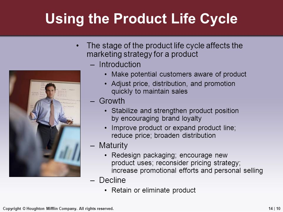 Copyright © Houghton Mifflin Company. All rights reserved.14 | 10 Using the Product Life Cycle The stage of the product life cycle affects the marketi
