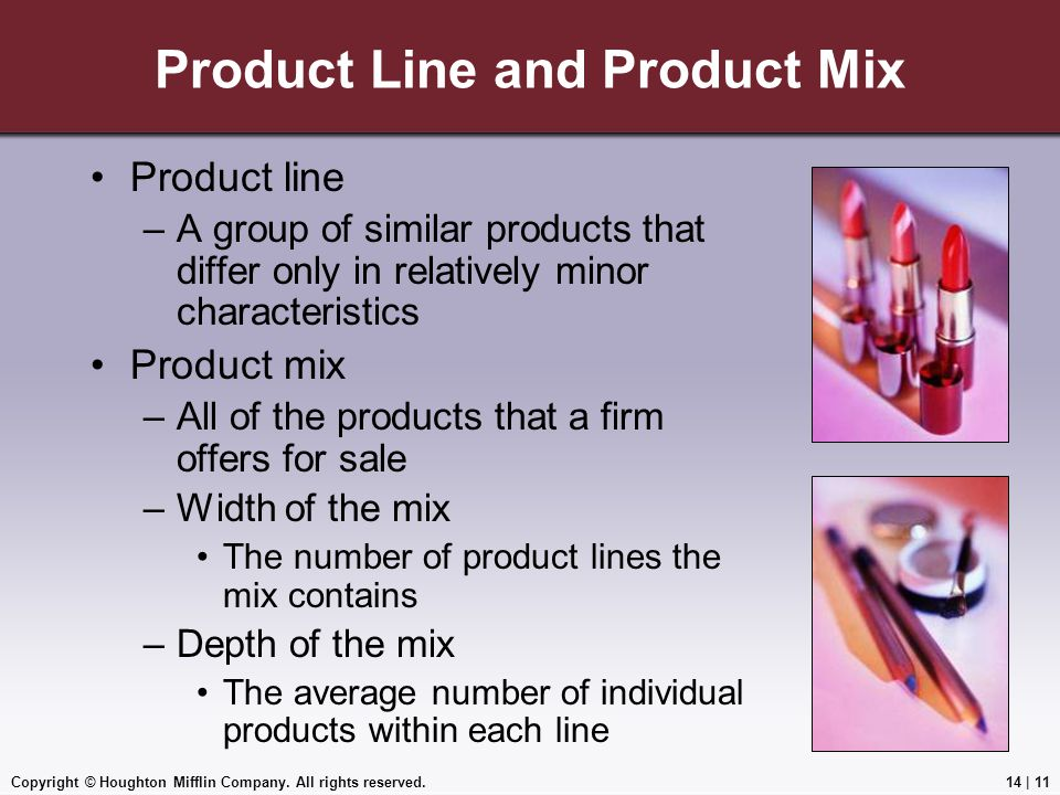 Copyright © Houghton Mifflin Company. All rights reserved.14 | 11 Product Line and Product Mix Product line –A group of similar products that differ o