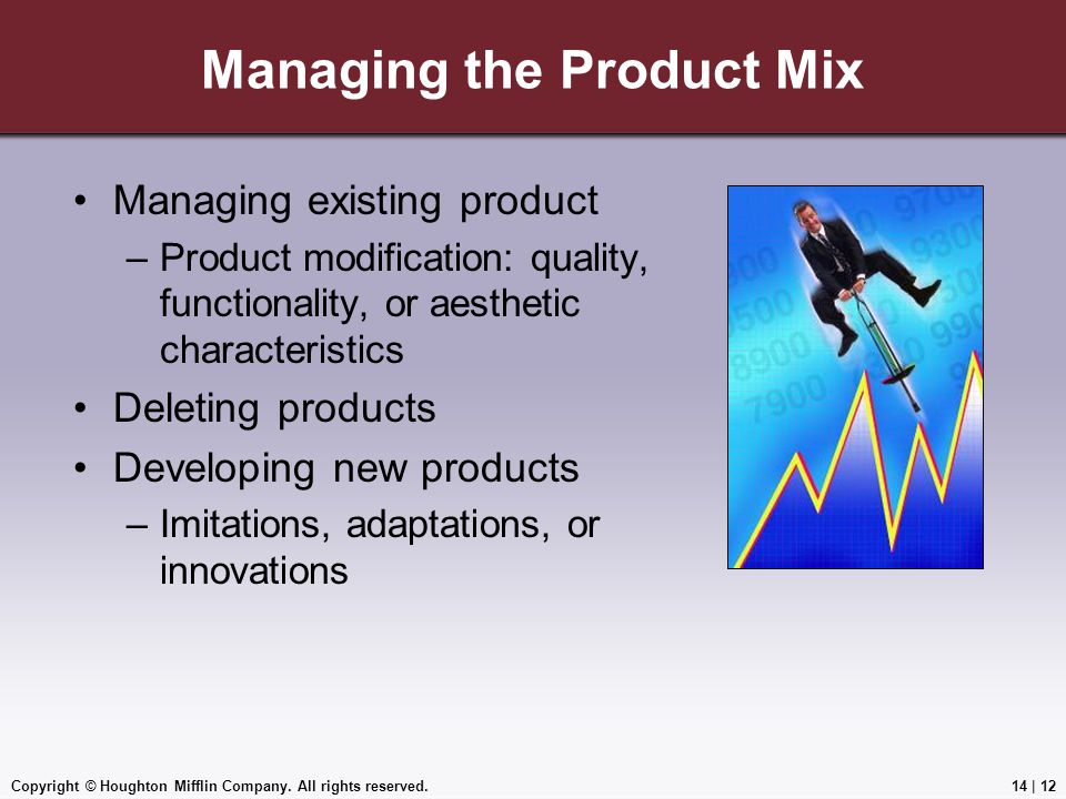 Copyright © Houghton Mifflin Company. All rights reserved.14 | 12 Managing the Product Mix Managing existing product –Product modification: quality, f