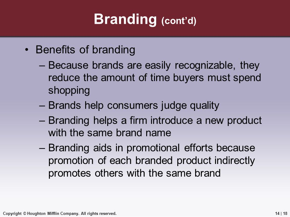 Copyright © Houghton Mifflin Company. All rights reserved.14 | 18 Branding (cont'd) Benefits of branding –Because brands are easily recognizable, they
