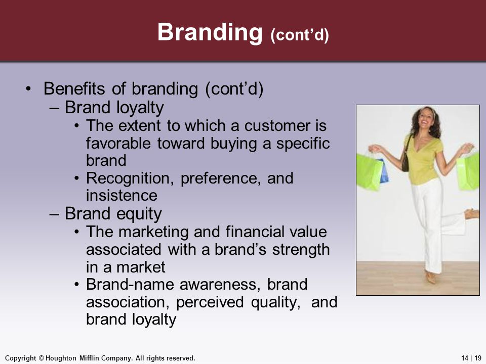 Copyright © Houghton Mifflin Company. All rights reserved.14 | 19 Branding (cont'd) Benefits of branding (cont'd) –Brand loyalty The extent to which a