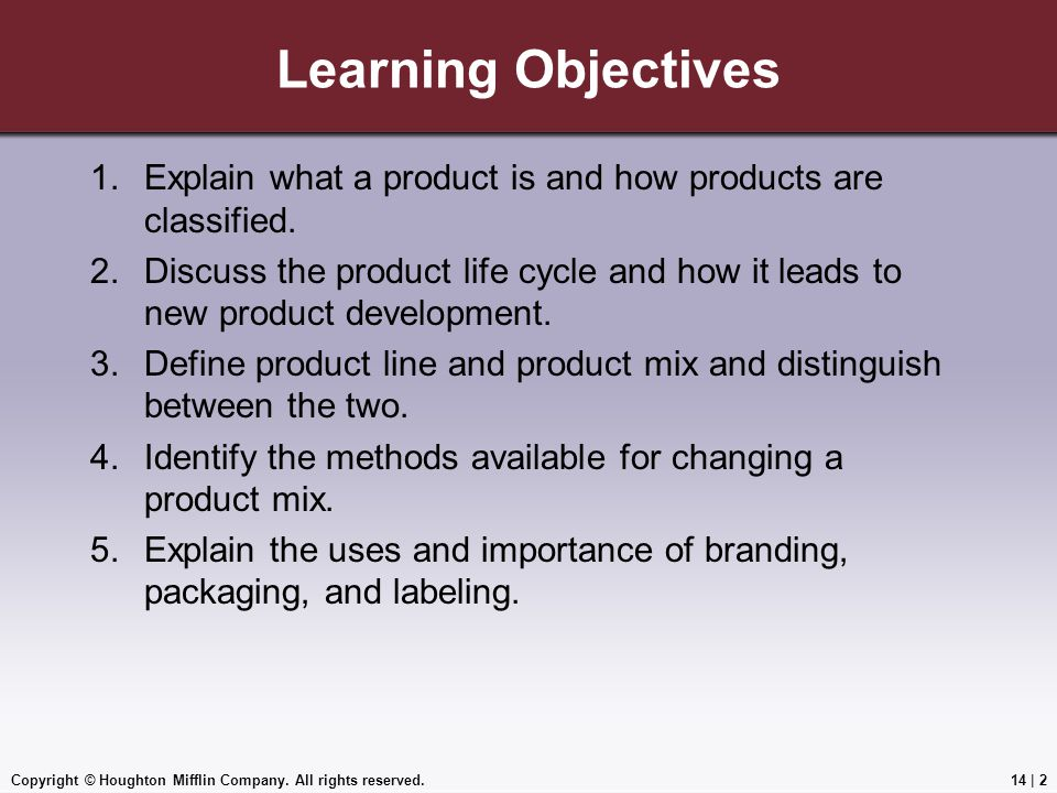 Copyright © Houghton Mifflin Company. All rights reserved.14 | 2 Learning Objectives 1.Explain what a product is and how products are classified. 2.Di