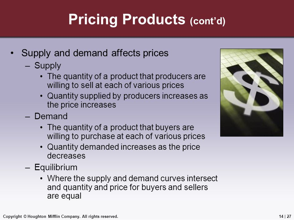 Copyright © Houghton Mifflin Company. All rights reserved.14 | 27 Pricing Products (cont'd) Supply and demand affects prices –Supply The quantity of a