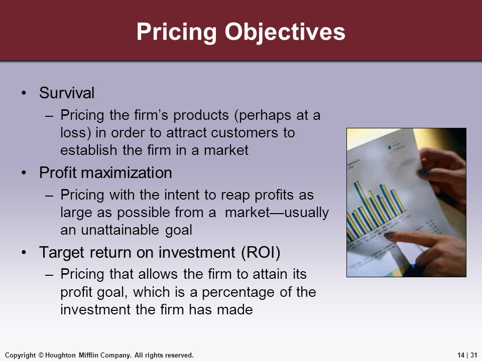 Copyright © Houghton Mifflin Company. All rights reserved.14 | 31 Pricing Objectives Survival –Pricing the firm's products (perhaps at a loss) in orde