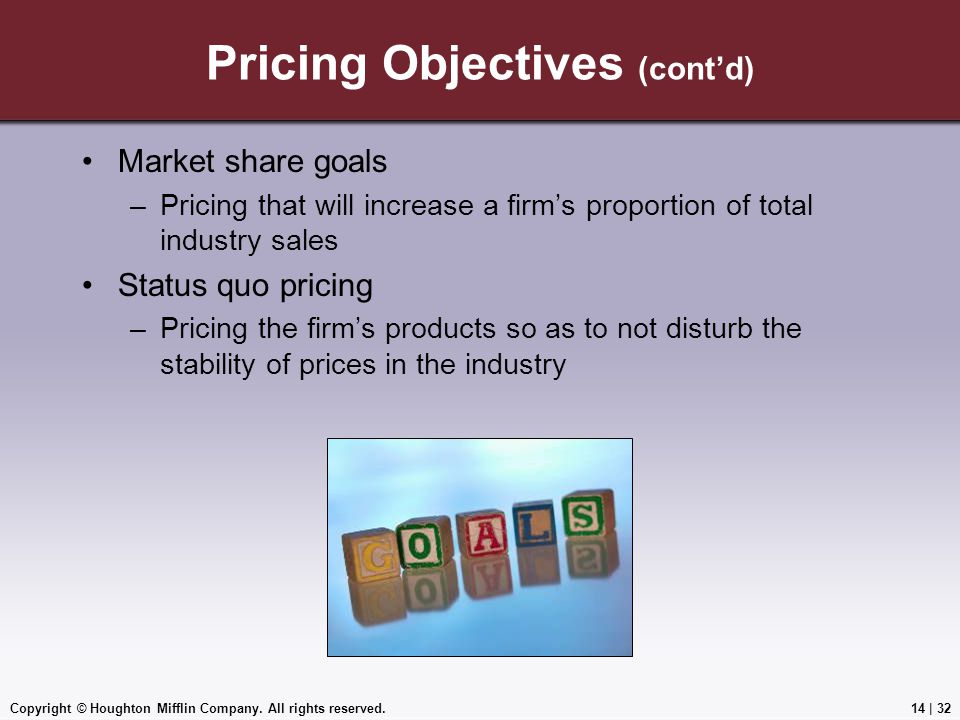 Copyright © Houghton Mifflin Company. All rights reserved.14 | 32 Pricing Objectives (cont'd) Market share goals –Pricing that will increase a firm's