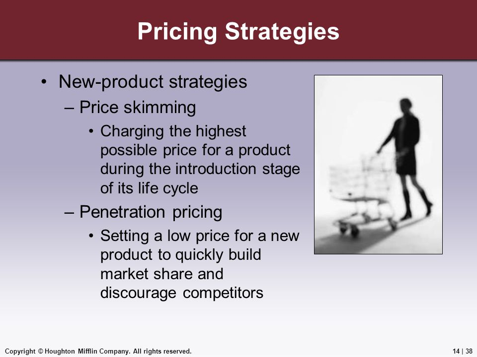 Copyright © Houghton Mifflin Company. All rights reserved.14 | 38 Pricing Strategies New-product strategies –Price skimming Charging the highest possi