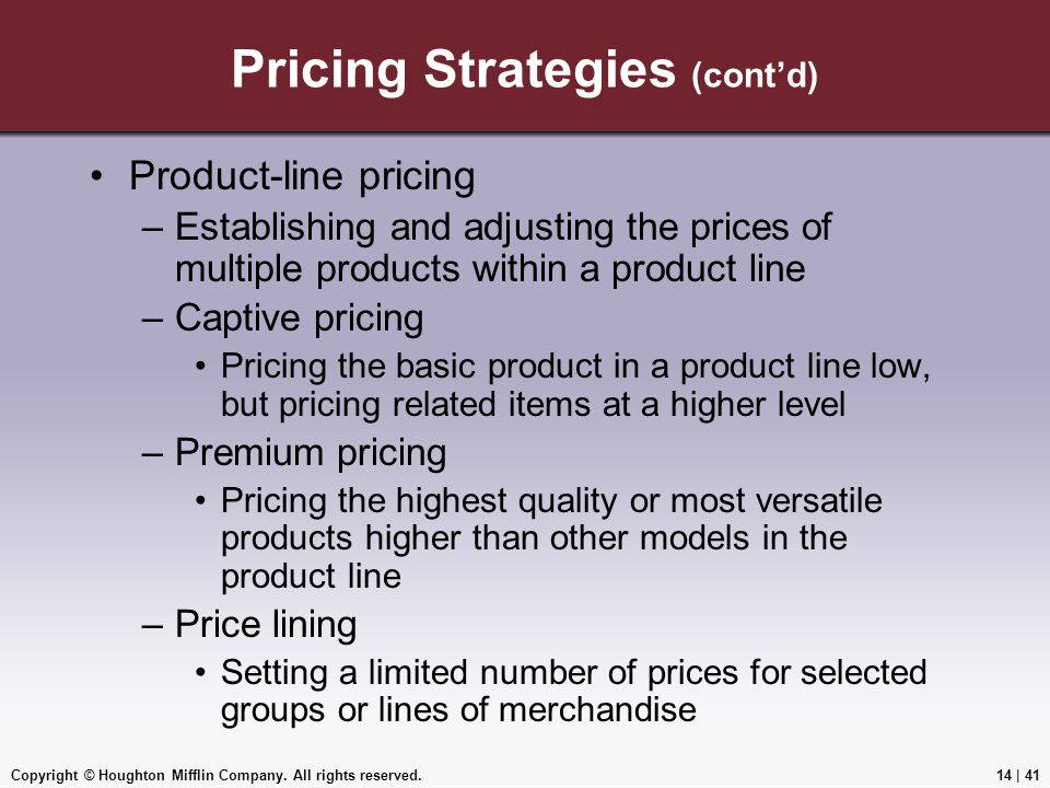 Copyright © Houghton Mifflin Company. All rights reserved.14 | 41 Pricing Strategies (cont'd) Product-line pricing –Establishing and adjusting the pri
