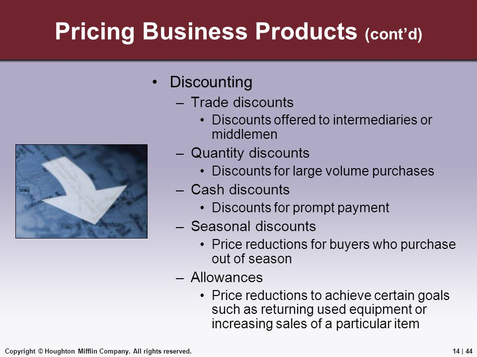 Copyright © Houghton Mifflin Company. All rights reserved.14 | 44 Pricing Business Products (cont'd) Discounting –Trade discounts Discounts offered to