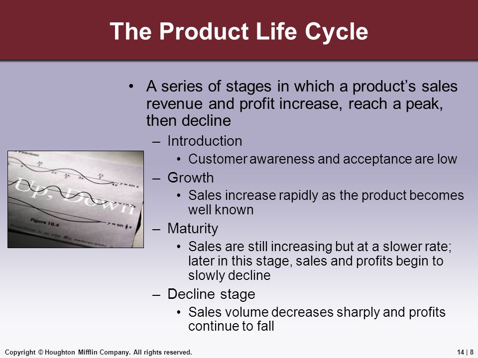 Copyright © Houghton Mifflin Company. All rights reserved.14 | 8 The Product Life Cycle A series of stages in which a product's sales revenue and prof