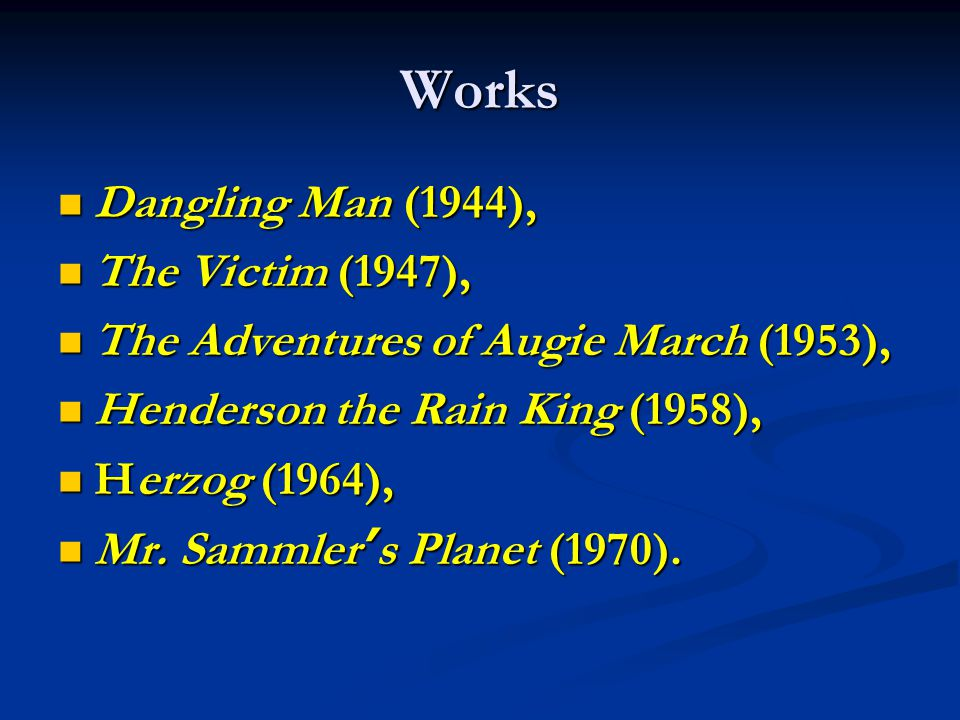Works Dangling Man (1944), Dangling Man (1944), The Victim (1947), The Victim (1947), The Adventures of Augie March (1953), The Adventures of Augie March (1953), Henderson the Rain King (1958), Henderson the Rain King (1958), Herzog (1964), Herzog (1964), Mr.
