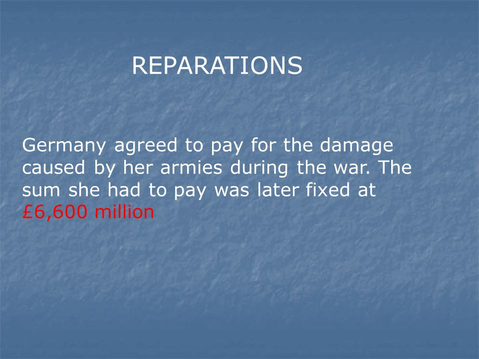 REPARATIONS Germany agreed to pay for the damage caused by her armies during the war.