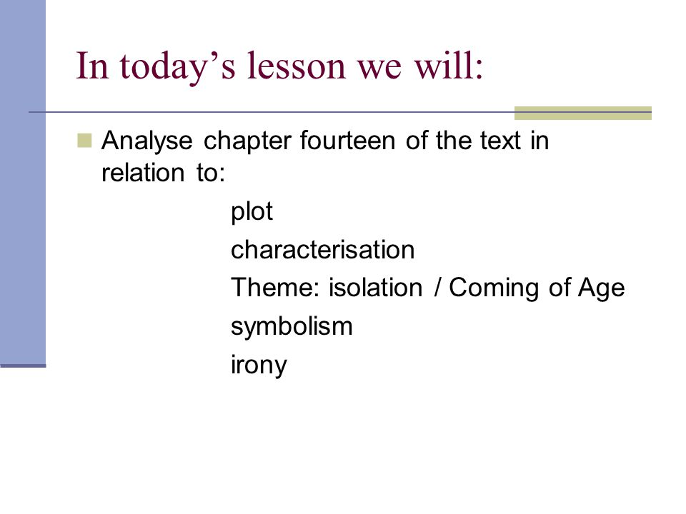 In today's lesson we will: Analyse chapter fourteen of the text in relation to: plot characterisation Theme: isolation / Coming of Age symbolism irony