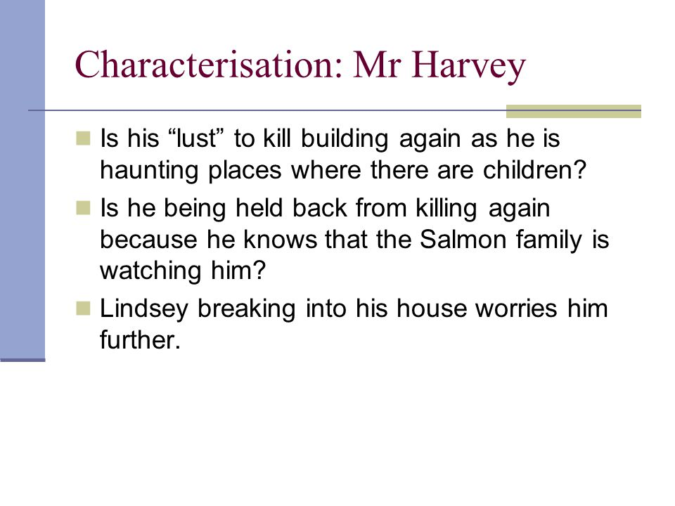 Characterisation: Mr Harvey Is his lust to kill building again as he is haunting places where there are children.