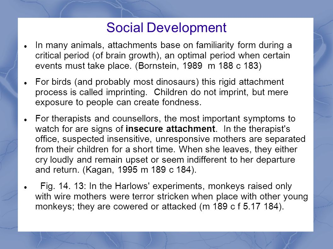 Social Development In many animals, attachments base on familiarity form during a critical period (of brain growth), an optimal period when certain events must take place.