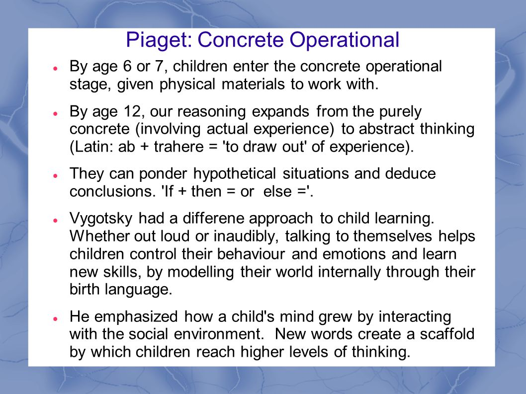 Piaget: Concrete Operational By age 6 or 7, children enter the concrete operational stage, given physical materials to work with.