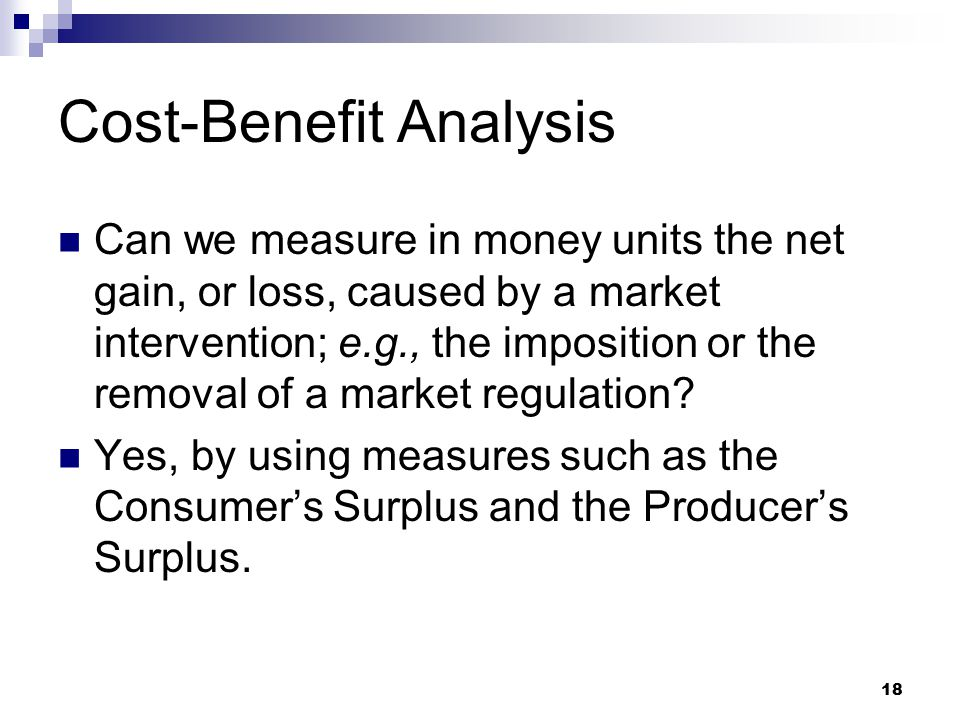 18 Cost-Benefit Analysis Can we measure in money units the net gain, or loss, caused by a market intervention; e.g., the imposition or the removal of