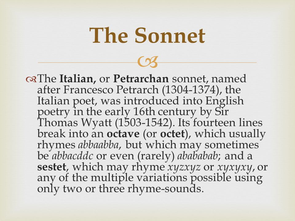   The Italian, or Petrarchan sonnet, named after Francesco Petrarch (1304-1374), the Italian poet, was introduced into English poetry in the early 16th century by Sir Thomas Wyatt (1503-1542).