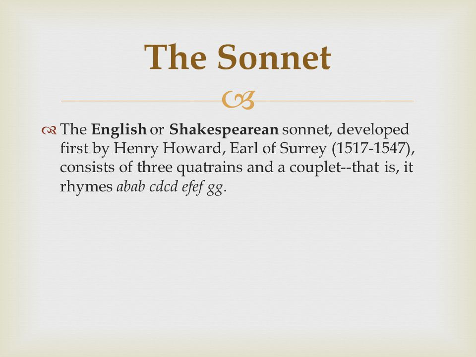   The English or Shakespearean sonnet, developed first by Henry Howard, Earl of Surrey (1517-1547), consists of three quatrains and a couplet--that