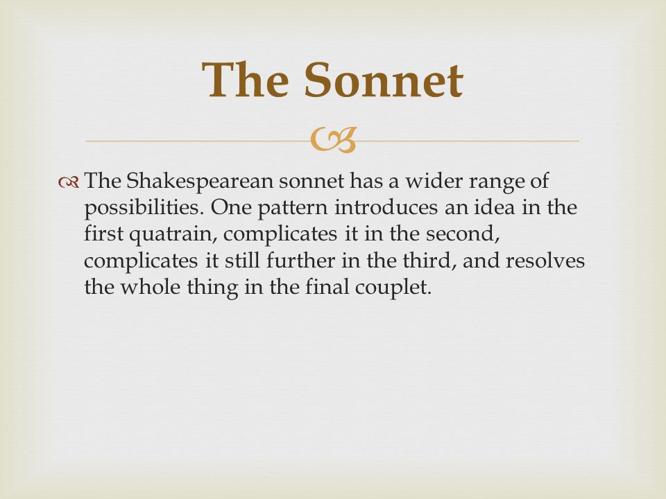  The Shakespearean sonnet has a wider range of possibilities.