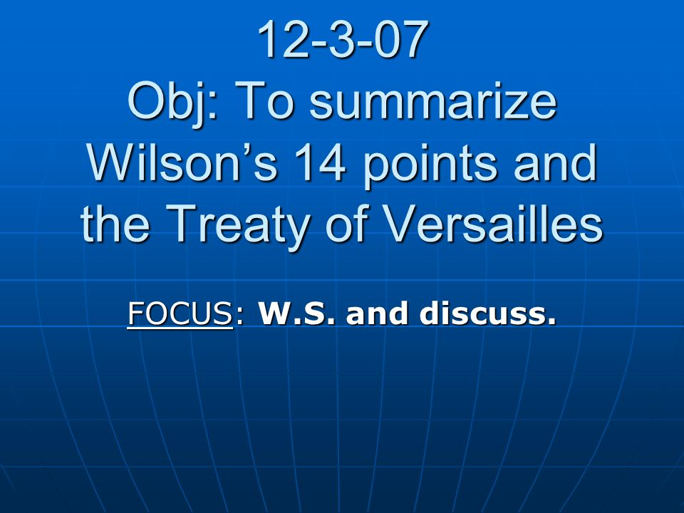 12-3-07 Obj: To summarize Wilson's 14 points and the Treaty of Versailles FOCUS: W.S. and discuss.