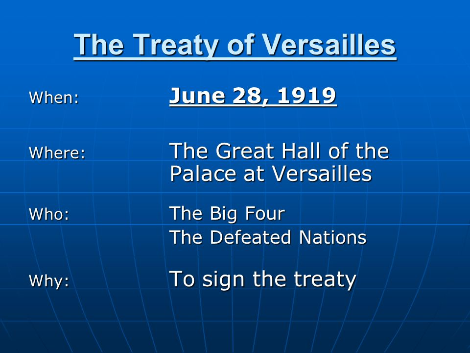 The Treaty of Versailles When: June 28, 1919 Where: The Great Hall of the Palace at Versailles Who: The Big Four The Defeated Nations Why: To sign the