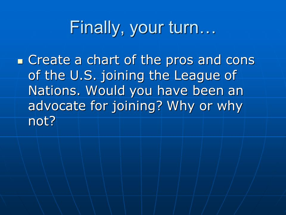 Finally, your turn… Create a chart of the pros and cons of the U.S. joining the League of Nations. Would you have been an advocate for joining? Why or