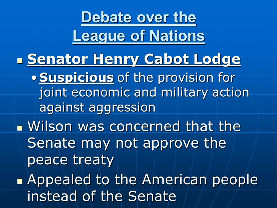 Debate over the League of Nations Senator Henry Cabot Lodge Senator Henry Cabot Lodge Suspicious of the provision for joint economic and military acti