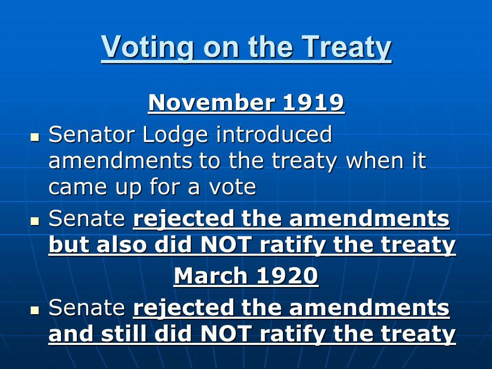 Voting on the Treaty November 1919 Senator Lodge introduced amendments to the treaty when it came up for a vote Senator Lodge introduced amendments to