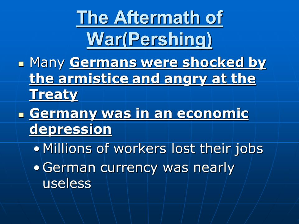 The Aftermath of War(Pershing) Many Germans were shocked by the armistice and angry at the Treaty Many Germans were shocked by the armistice and angry