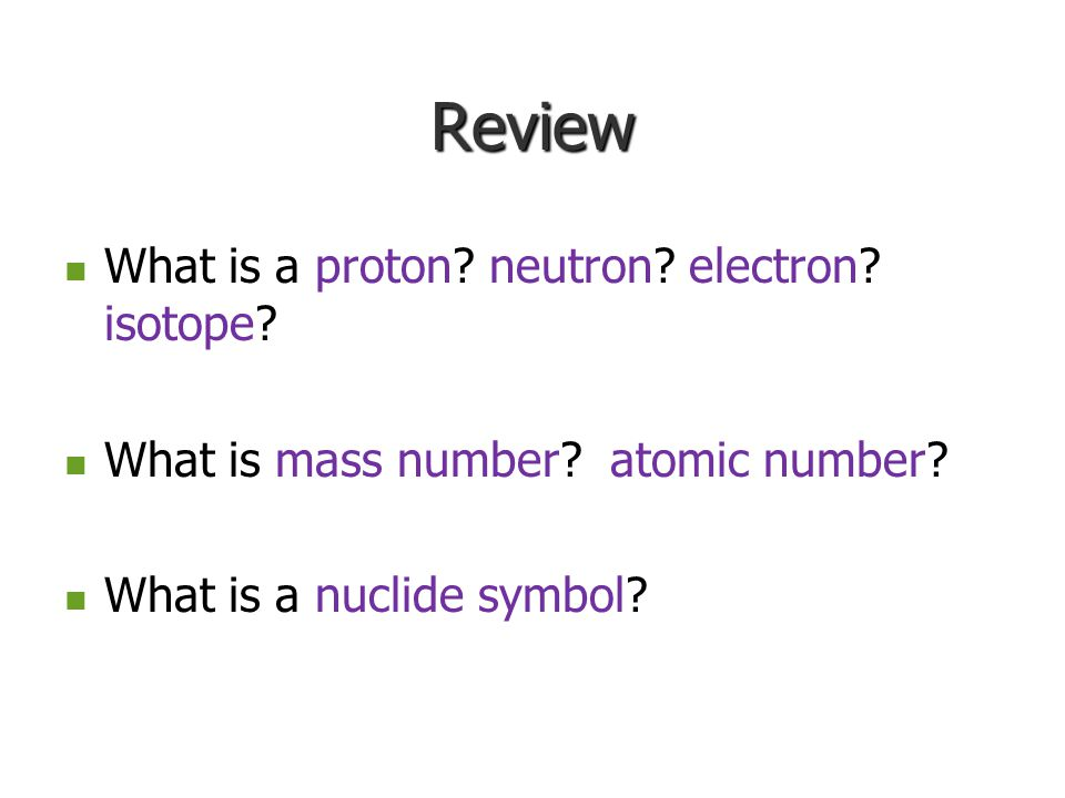 Review What is a What is a proton? neutron? electron? isotope? What is mass number? atomic number? What is a nuclide symbol?