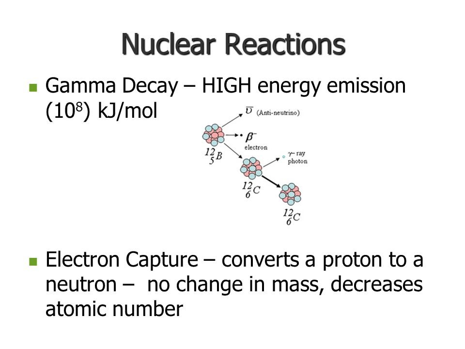 Nuclear Reactions Gamma Decay – HIGH energy emission (10 8 ) kJ/mol Gamma Decay – HIGH energy emission (10 8 ) kJ/mol Electron Capture – converts a pr