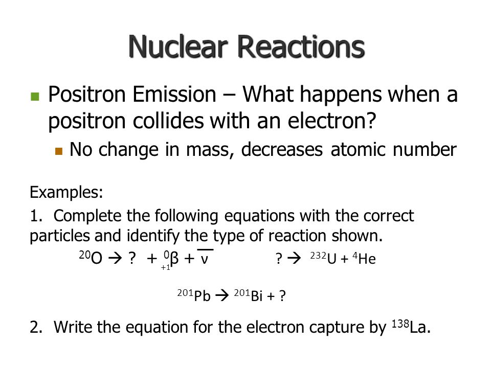 Nuclear Reactions Positron Emission – What happens when a positron collides with an electron? Positron Emission – What happens when a positron collide