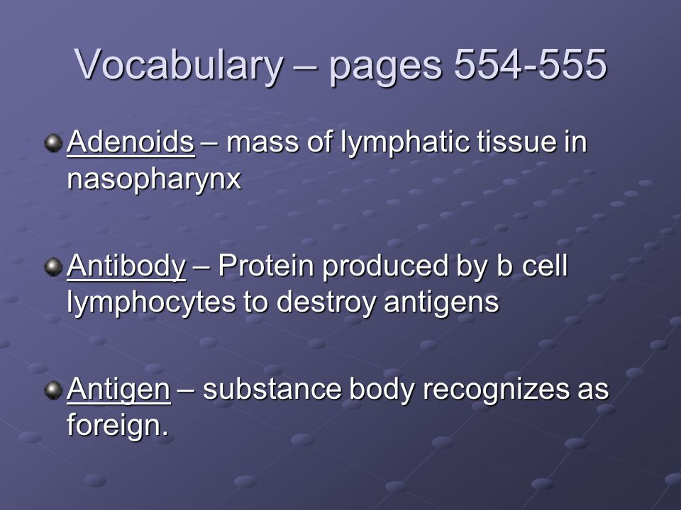 Vocabulary – pages 554-555 Adenoids – mass of lymphatic tissue in nasopharynx Antibody – Protein produced by b cell lymphocytes to destroy antigens An