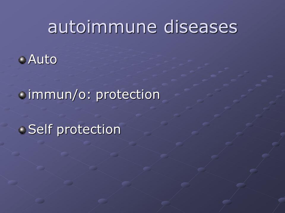 autoimmune diseases Auto immun/o: protection Self protection