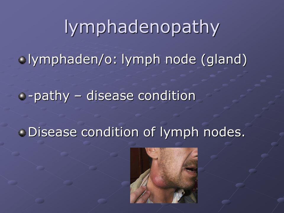 lymphadenopathy lymphaden/o: lymph node (gland) -pathy – disease condition Disease condition of lymph nodes.
