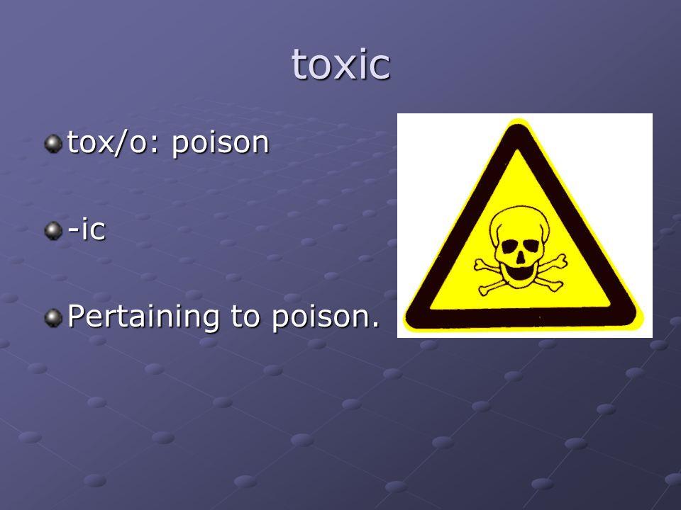 toxic tox/o: poison -ic Pertaining to poison.
