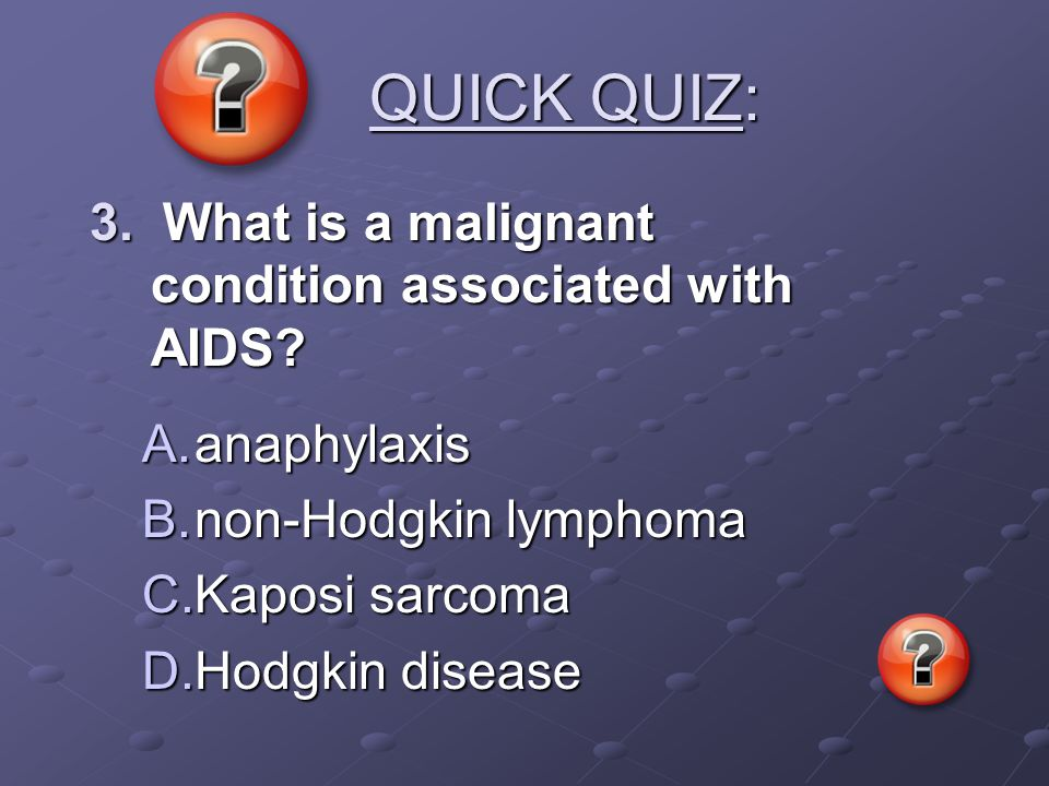 QUICK QUIZ: QUICK QUIZ: 3. What is a malignant condition associated with AIDS? A.anaphylaxis B.non-Hodgkin lymphoma C.Kaposi sarcoma D.Hodgkin disease