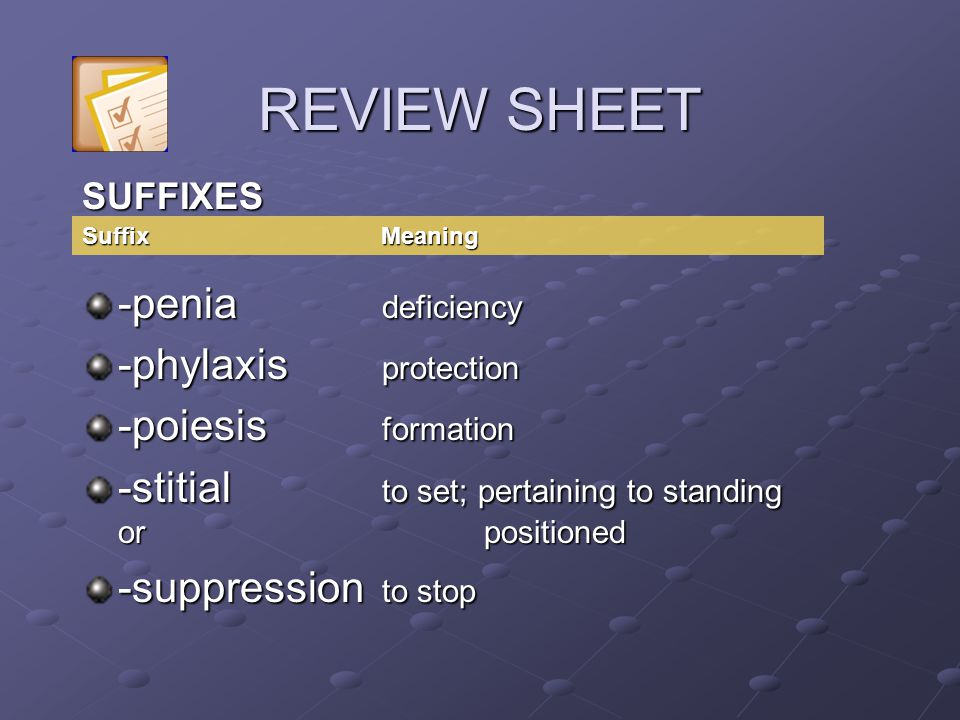 SUFFIXES -penia deficiency -phylaxis protection -poiesis formation -stitial to set; pertaining to standing or positioned -suppression to stop Suffix M
