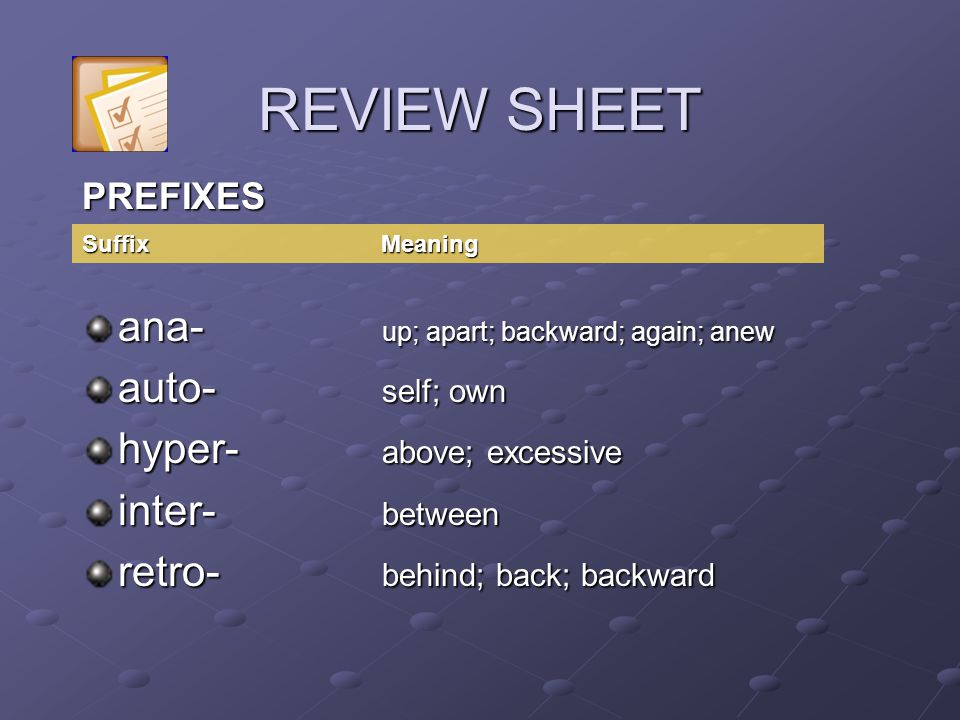 PREFIXES ana- up; apart; backward; again; anew auto- self; own hyper- above; excessive inter- between retro- behind; back; backward Suffix Meaning REVIEW SHEET