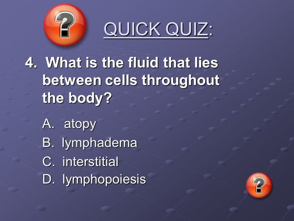 QUICK QUIZ: QUICK QUIZ: 4. What is the fluid that lies between cells throughout the body? A. atopy B. lymphadema C. interstitial D. lymphopoiesis