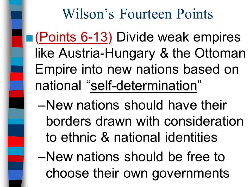 Wilson's Fourteen Points self-determination ■(Points 6-13) Divide weak empires like Austria-Hungary & the Ottoman Empire into new nations based on nat