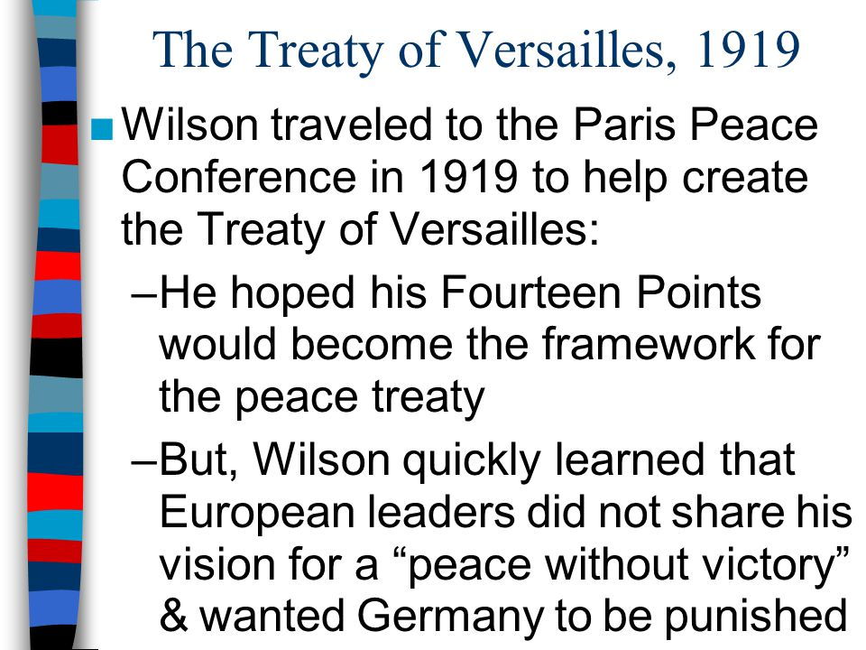 The Treaty of Versailles, 1919 ■Wilson traveled to the Paris Peace Conference in 1919 to help create the Treaty of Versailles: –He hoped his Fourteen