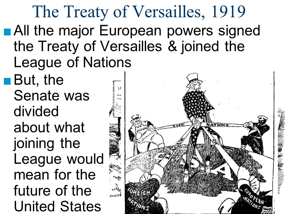 The Treaty of Versailles, 1919 ■All the major European powers signed the Treaty of Versailles & joined the League of Nations ■But, the Senate was divi