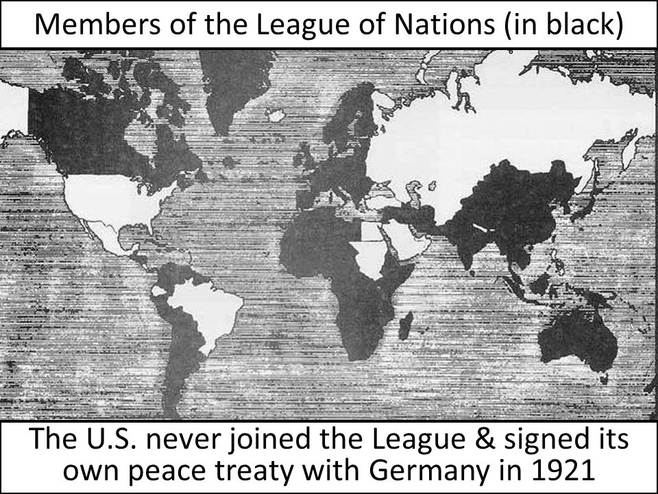 The U.S. never joined the League & signed its own peace treaty with Germany in 1921 Members of the League of Nations (in black)